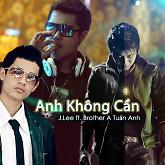 Anh Không Cần (Single)-J.Lee ft. Brother A Tuấn Anh