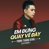 Album Em Đừng Quay Về Đây (Single) - Trịnh Thăng Bình, F.