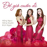 Album Để Gió Cuốn Đi - Hồng Ngọc,Hồng Duyên,Bích Ngọc