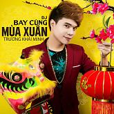 Album DJ Bay Cùng Mùa Xuân - Trương Khải Minh