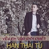 Yêu Em Vào Cõi Chết - Hàn Thái Tú