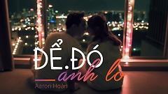 Video Để Đó Anh Lo - Aaron Hoàn