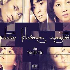 Album Phía Không Người - Tùng Dương ft. Thanh Lam ft. Ngọc Khuê ft. Hoàng Quyên ft. Trần Thu Hà ft. Trần Viết Tân