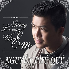 Những  Lời Này Cho Em - Nguyễn Phú Quý