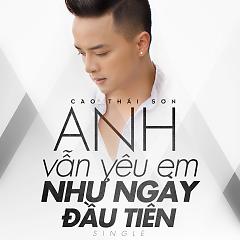 Anh Vẫn Yêu Em Như Ngày Đầu Tiên (Single) - Cao Thái Sơn