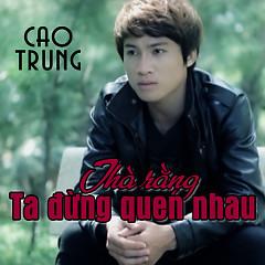 Thà Rằng Ta Đừng Quen Nhau - Cao Trung