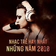 Nhạc Trẻ Hay Nhất Những Năm 2010 - Various Artists