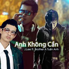Anh Không Cần (Single) - J.Lee,Brother A Tuấn Anh