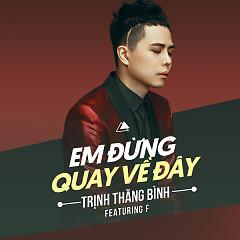 Em Đừng Quay Về Đây (Single) - Trịnh Thăng Bình ft.  F.