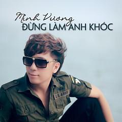 Đừng Làm Anh Khóc (Single) - Minh Vương M4U