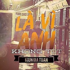 Album Là Vì Anh Không Tốt (Single) - Kiun Gia Tuấn