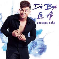Dù Bạn Là Ai (Single) - Lưu Minh Tuấn