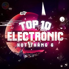 Album Top 10 Ca Khúc Electronic Hot Tháng 6 - Various Artists