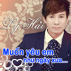 Album Muốn Yêu Em Như Ngày Xưa - Lý Hải