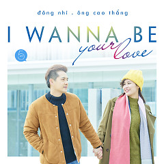 Album I Wanna Be Your Love (Single) - Đông Nhi ft. Ông Cao Thắng
