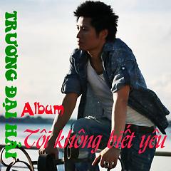 Album Tôi Không Biết Yêu - Trương Đại Hải