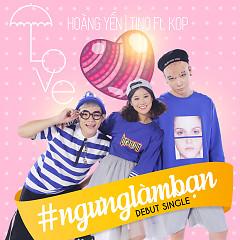 #NgungLamBan - TINO FT. KOP, Hoàng Yến Chibi