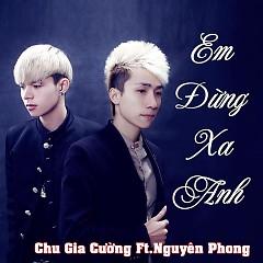 Album Em Đừng Xa Anh - Chu Gia Cường ft. Nguyên Phong