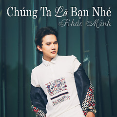 Chúng Ta Là Bạn Nhé - Khắc Minh