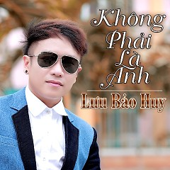 Album Không Phải Là Anh - Lưu Bảo Huy