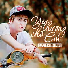 Yêu Thương Cho Em - Lưu Thiên Phú
