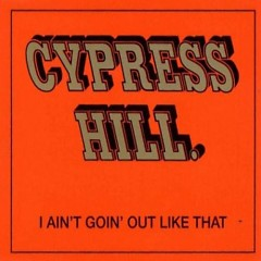 I Ain't Goin' Out Like That - Cypress Hill