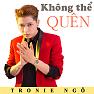 Bài hát Không Thể Quên - Tronie Ngô