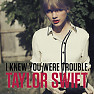 I Knew You Were Trouble (Single) - Taylor Swift